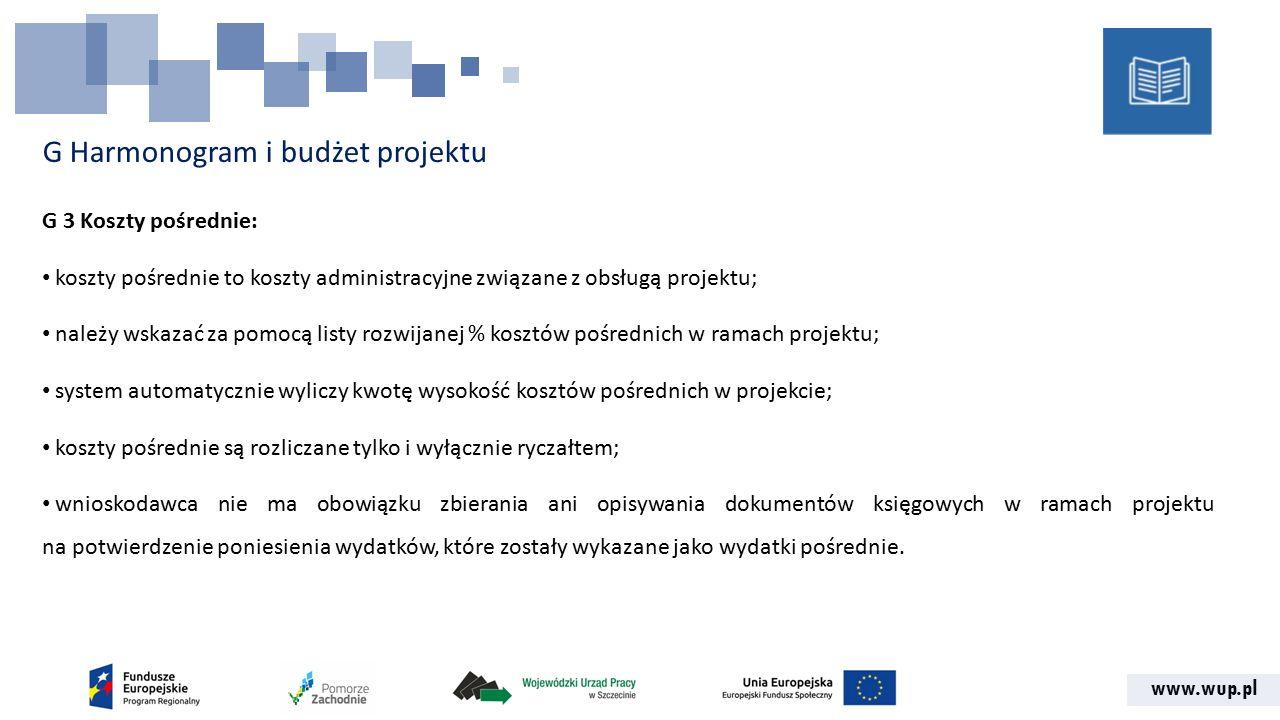 www.wup.pl G Harmonogram i budżet projektu G 3 Koszty pośrednie: koszty pośrednie to koszty administracyjne związane z obsługą projektu; należy wskazać za pomocą listy rozwijanej % kosztów pośrednich w ramach projektu; system automatycznie wyliczy kwotę wysokość kosztów pośrednich w projekcie; koszty pośrednie są rozliczane tylko i wyłącznie ryczałtem; wnioskodawca nie ma obowiązku zbierania ani opisywania dokumentów księgowych w ramach projektu na potwierdzenie poniesienia wydatków, które zostały wykazane jako wydatki pośrednie.