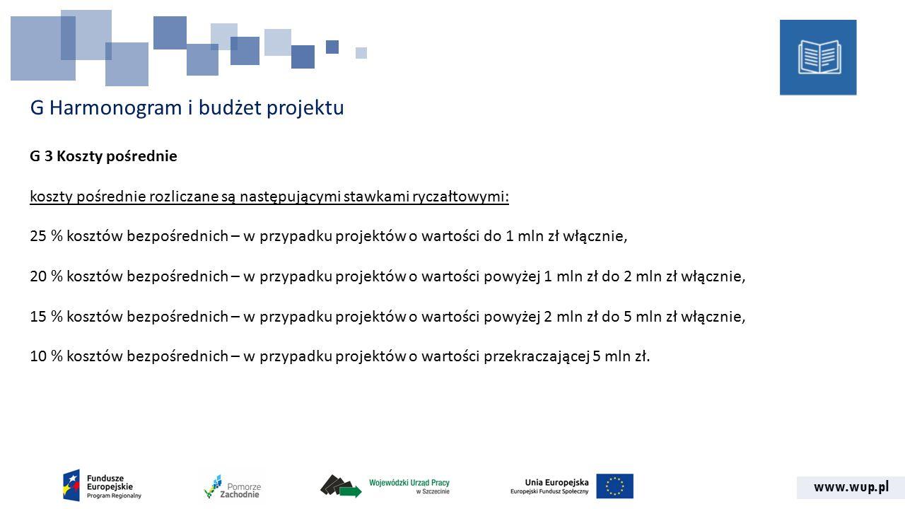 www.wup.pl G Harmonogram i budżet projektu G 3 Koszty pośrednie koszty pośrednie rozliczane są następującymi stawkami ryczałtowymi: 25 % kosztów bezpośrednich – w przypadku projektów o wartości do 1 mln zł włącznie, 20 % kosztów bezpośrednich – w przypadku projektów o wartości powyżej 1 mln zł do 2 mln zł włącznie, 15 % kosztów bezpośrednich – w przypadku projektów o wartości powyżej 2 mln zł do 5 mln zł włącznie, 10 % kosztów bezpośrednich – w przypadku projektów o wartości przekraczającej 5 mln zł.