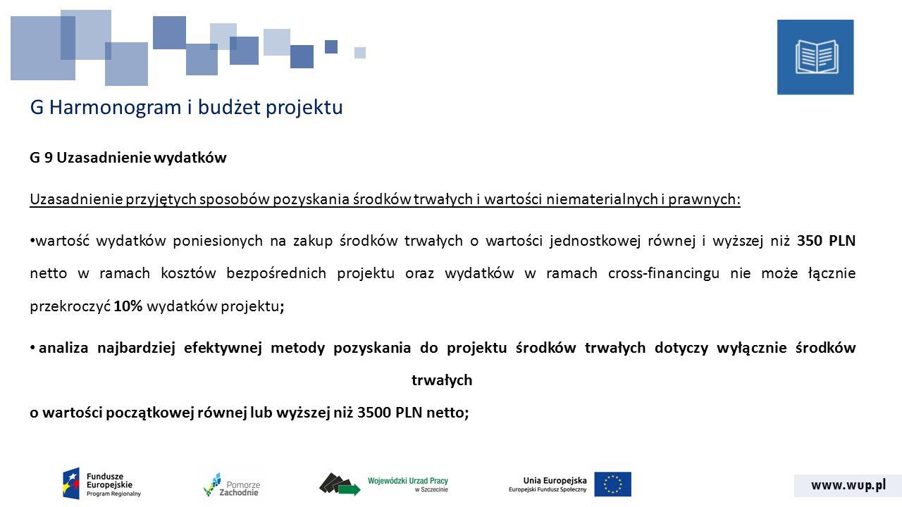 www.wup.pl G Harmonogram i budżet projektu G 9 Uzasadnienie wydatków Uzasadnienie przyjętych sposobów pozyskania środków trwałych i wartości niematerialnych i prawnych: wartość wydatków poniesionych na zakup środków trwałych o wartości jednostkowej równej i wyższej niż 350 PLN netto w ramach kosztów bezpośrednich projektu oraz wydatków w ramach cross-financingu nie może łącznie przekroczyć 10% wydatków projektu; analiza najbardziej efektywnej metody pozyskania do projektu środków trwałych dotyczy wyłącznie środków trwałych o wartości początkowej równej lub wyższej niż 3500 PLN netto;