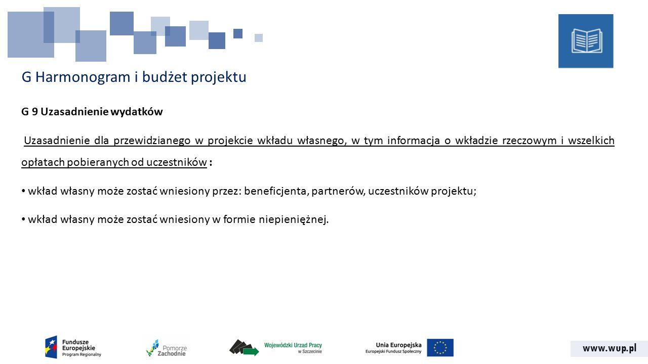 www.wup.pl G Harmonogram i budżet projektu G 9 Uzasadnienie wydatków Uzasadnienie dla przewidzianego w projekcie wkładu własnego, w tym informacja o wkładzie rzeczowym i wszelkich opłatach pobieranych od uczestników : wkład własny może zostać wniesiony przez: beneficjenta, partnerów, uczestników projektu; wkład własny może zostać wniesiony w formie niepieniężnej.