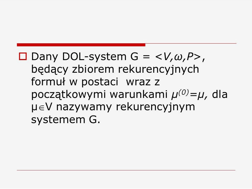  Dany DOL-system G =, będący zbiorem rekurencyjnych formuł w postaci wraz z początkowymi warunkami µ (0) =µ, dla µV nazywamy rekurencyjnym systemem