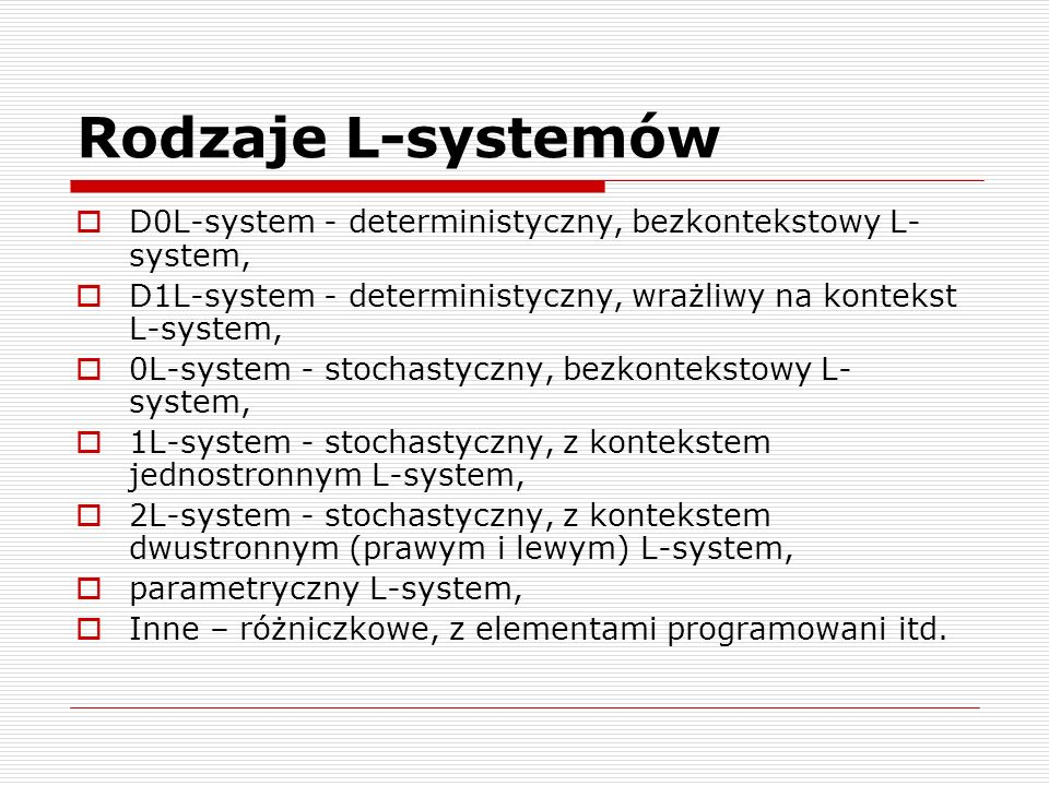 Rodzaje L-systemów  D0L-system - deterministyczny, bezkontekstowy L- system,  D1L-system - deterministyczny, wrażliwy na kontekst L-system,  0L-system - stochastyczny, bezkontekstowy L- system,  1L-system - stochastyczny, z kontekstem jednostronnym L-system,  2L-system - stochastyczny, z kontekstem dwustronnym (prawym i lewym) L-system,  parametryczny L-system,  Inne – różniczkowe, z elementami programowani itd.