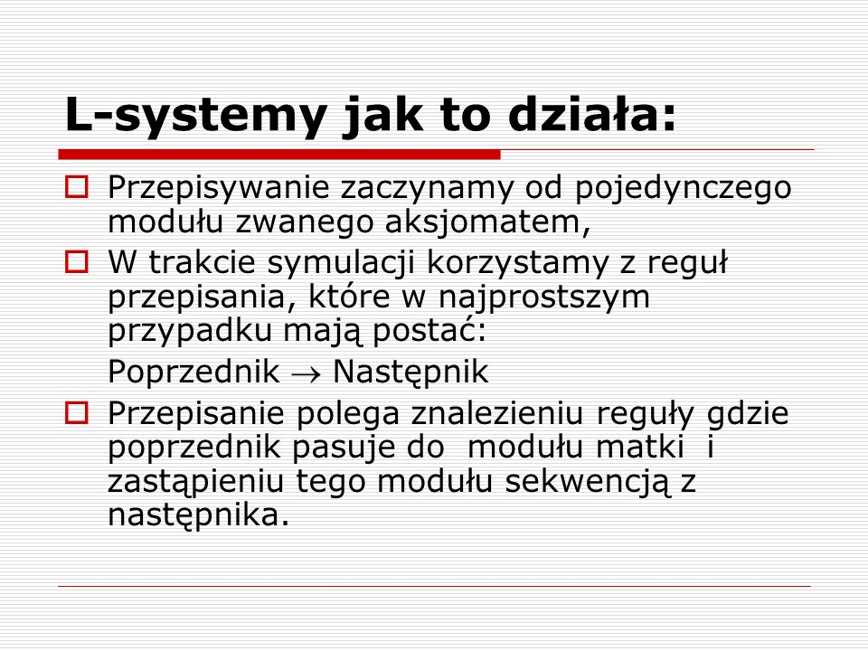 L-systemy jak to działa:  Przepisywanie zaczynamy od pojedynczego modułu zwanego aksjomatem,  W trakcie symulacji korzystamy z reguł przepisania, kt
