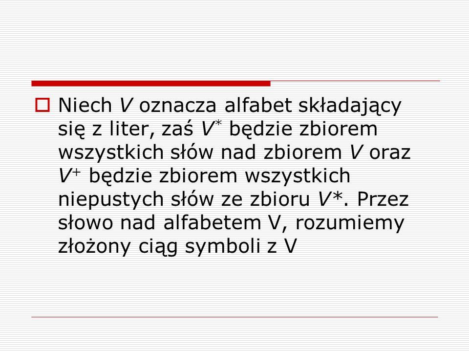  Niech V oznacza alfabet składający się z liter, zaś V * będzie zbiorem wszystkich słów nad zbiorem V oraz V + będzie zbiorem wszystkich niepustych słów ze zbioru V*.