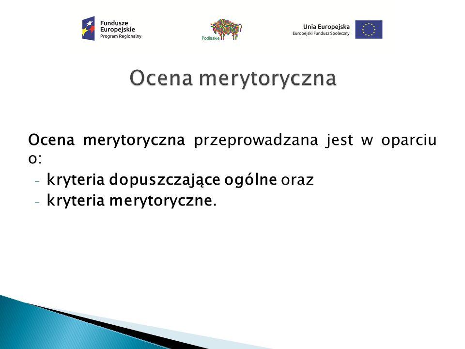 Ocena merytoryczna przeprowadzana jest w oparciu o: - kryteria dopuszczające ogólne oraz - kryteria merytoryczne.
