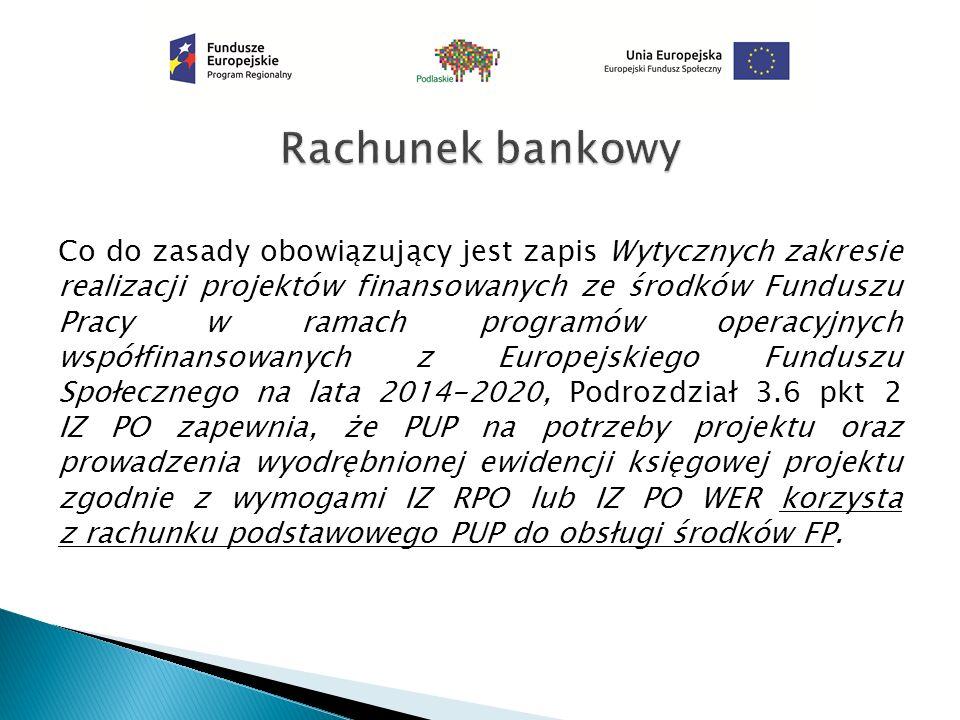 Co do zasady obowiązujący jest zapis Wytycznych zakresie realizacji projektów finansowanych ze środków Funduszu Pracy w ramach programów operacyjnych współfinansowanych z Europejskiego Funduszu Społecznego na lata 2014-2020, Podrozdział 3.6 pkt 2 IZ PO zapewnia, że PUP na potrzeby projektu oraz prowadzenia wyodrębnionej ewidencji księgowej projektu zgodnie z wymogami IZ RPO lub IZ PO WER korzysta z rachunku podstawowego PUP do obsługi środków FP.