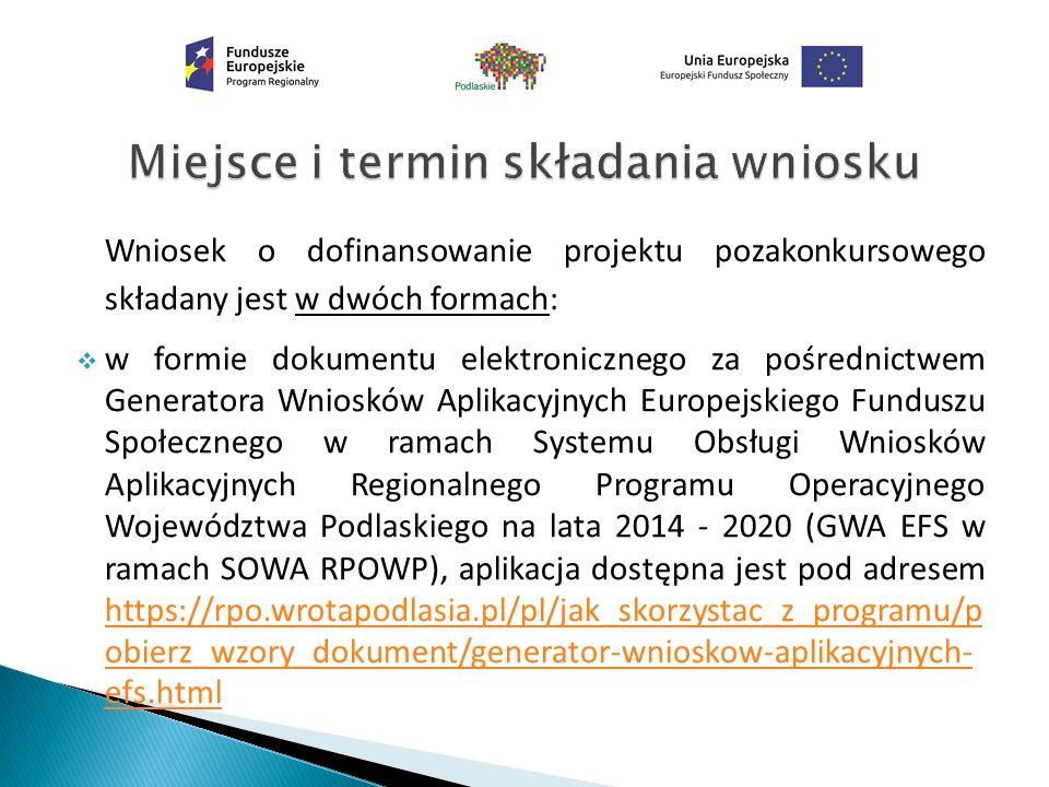Wniosek o dofinansowanie projektu pozakonkursowego składany jest w dwóch formach:  w formie dokumentu elektronicznego za pośrednictwem Generatora Wniosków Aplikacyjnych Europejskiego Funduszu Społecznego w ramach Systemu Obsługi Wniosków Aplikacyjnych Regionalnego Programu Operacyjnego Województwa Podlaskiego na lata 2014 - 2020 (GWA EFS w ramach SOWA RPOWP), aplikacja dostępna jest pod adresem https://rpo.wrotapodlasia.pl/pl/jak_skorzystac_z_programu/p obierz_wzory_dokument/generator-wnioskow-aplikacyjnych- efs.html https://rpo.wrotapodlasia.pl/pl/jak_skorzystac_z_programu/p obierz_wzory_dokument/generator-wnioskow-aplikacyjnych- efs.html