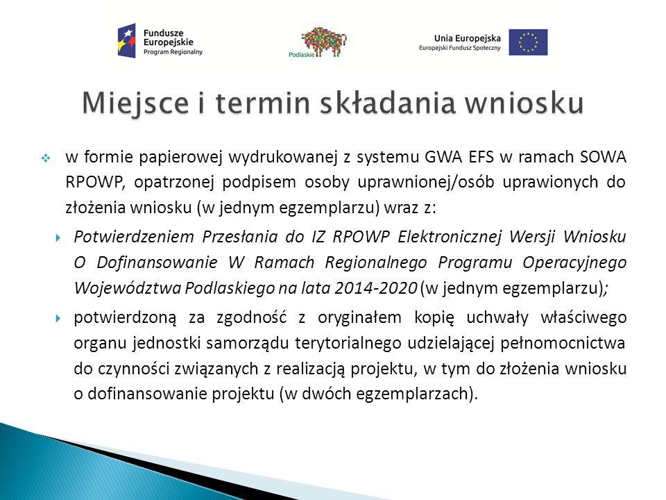  w formie papierowej wydrukowanej z systemu GWA EFS w ramach SOWA RPOWP, opatrzonej podpisem osoby uprawnionej/osób uprawionych do złożenia wniosku (w jednym egzemplarzu) wraz z:  Potwierdzeniem Przesłania do IZ RPOWP Elektronicznej Wersji Wniosku O Dofinansowanie W Ramach Regionalnego Programu Operacyjnego Województwa Podlaskiego na lata 2014-2020 (w jednym egzemplarzu);  potwierdzoną za zgodność z oryginałem kopię uchwały właściwego organu jednostki samorządu terytorialnego udzielającej pełnomocnictwa do czynności związanych z realizacją projektu, w tym do złożenia wniosku o dofinansowanie projektu (w dwóch egzemplarzach).