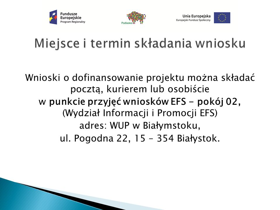 Wnioski o dofinansowanie projektu można składać pocztą, kurierem lub osobiście w punkcie przyjęć wniosków EFS - pokój 02, (Wydział Informacji i Promocji EFS) adres: WUP w Białymstoku, ul.