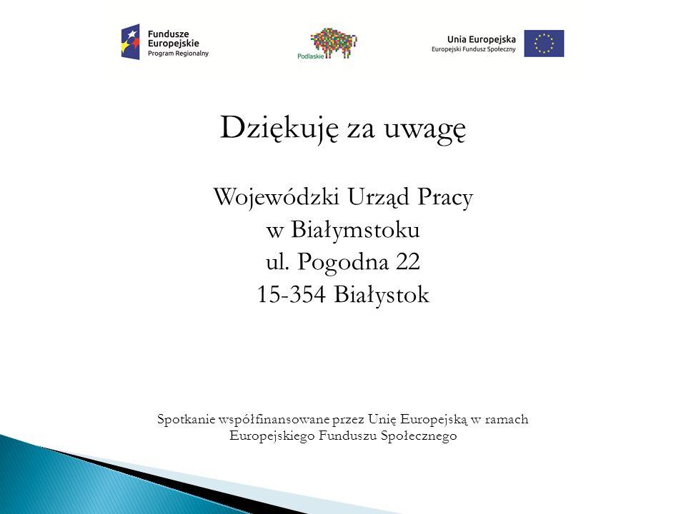 Dziękuję za uwagę Wojewódzki Urząd Pracy w Białymstoku ul. Pogodna 22 15-354 Białystok Spotkanie współfinansowane przez Unię Europejską w ramach Europ