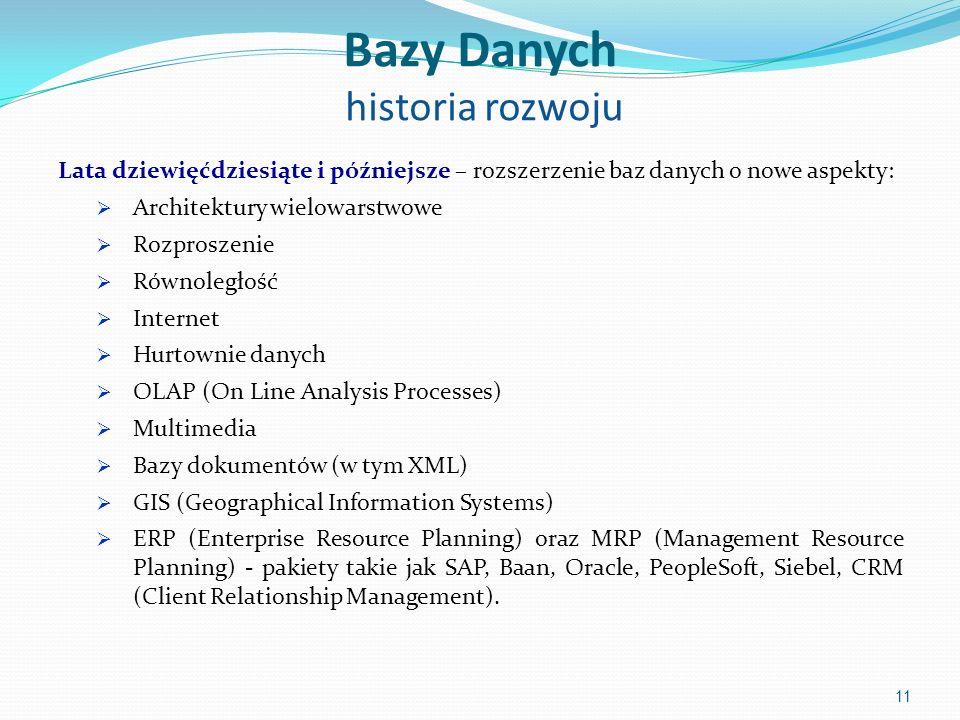 Bazy Danych historia rozwoju Lata dziewięćdziesiąte i późniejsze – rozszerzenie baz danych o nowe aspekty:  Architektury wielowarstwowe  Rozproszenie  Równoległość  Internet  Hurtownie danych  OLAP (On Line Analysis Processes)  Multimedia  Bazy dokumentów (w tym XML)  GIS (Geographical Information Systems)  ERP (Enterprise Resource Planning) oraz MRP (Management Resource Planning) - pakiety takie jak SAP, Baan, Oracle, PeopleSoft, Siebel, CRM (Client Relationship Management).