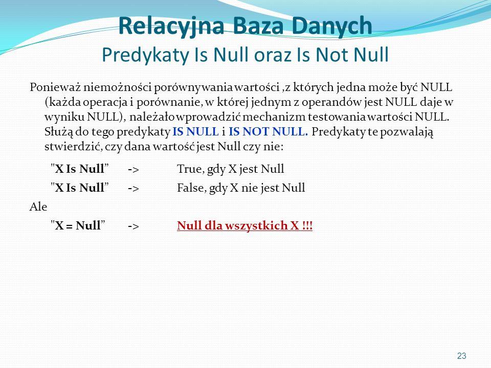 Relacyjna Baza Danych Predykaty Is Null oraz Is Not Null Ponieważ niemożności porównywania wartości,z których jedna może być NULL (każda operacja i porównanie, w której jednym z operandów jest NULL daje w wyniku NULL), należało wprowadzić mechanizm testowania wartości NULL.