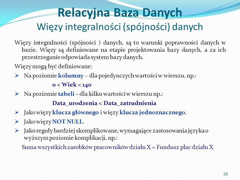 Relacyjna Baza Danych Więzy integralności (spójności) danych Więzy integralności (spójności ) danych, są to warunki poprawności danych w bazie.