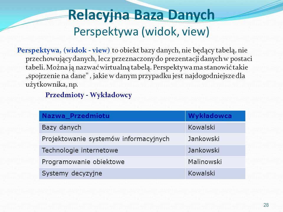 Relacyjna Baza Danych Perspektywa (widok, view) Perspektywa, (widok - view) to obiekt bazy danych, nie będący tabelą, nie przechowujący danych, lecz przeznaczony do prezentacji danych w postaci tabeli.