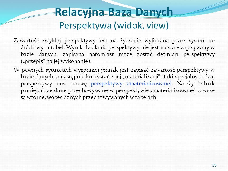 Relacyjna Baza Danych Perspektywa (widok, view) Zawartość zwykłej perspektywy jest na życzenie wyliczana przez system ze źródłowych tabel.