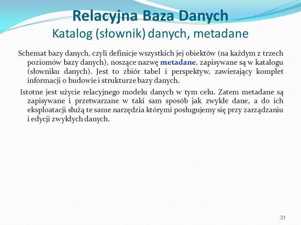 Relacyjna Baza Danych Katalog (słownik) danych, metadane Schemat bazy danych, czyli definicje wszystkich jej obiektów (na każdym z trzech poziomów bazy danych), noszące nazwę metadane, zapisywane są w katalogu (słowniku danych).