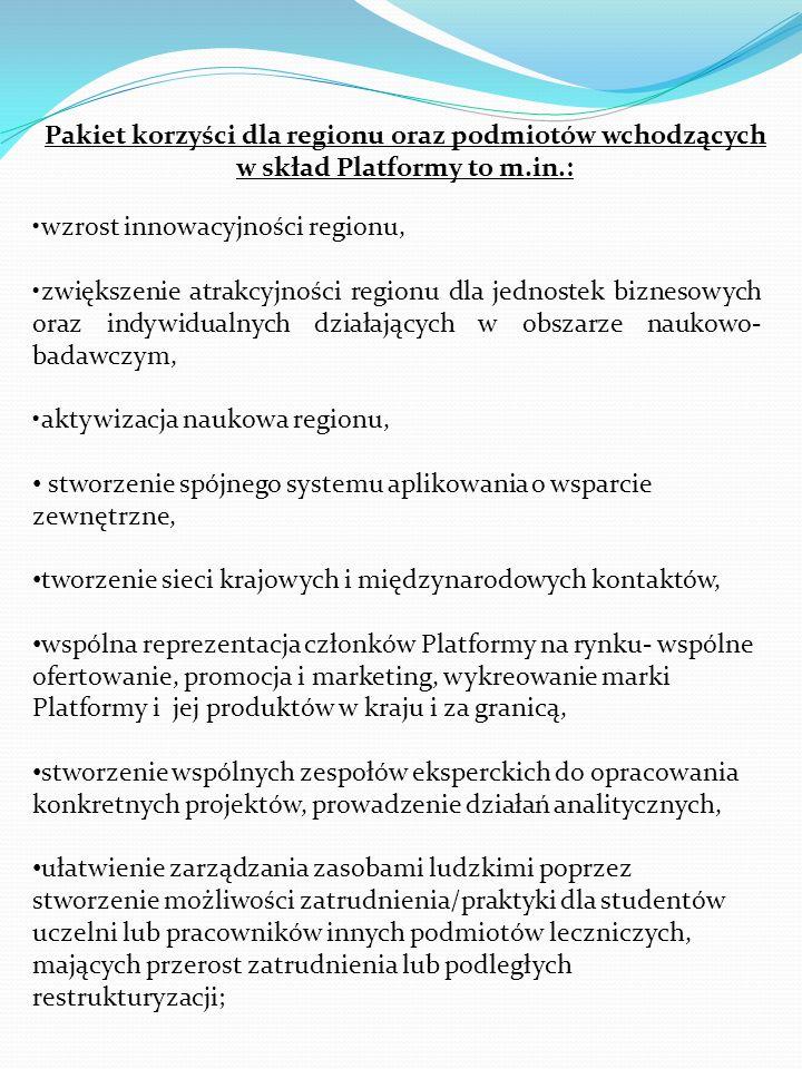 Pakiet korzyści dla regionu oraz podmiotów wchodzących w skład Platformy to m.in.: wzrost innowacyjności regionu, zwiększenie atrakcyjności regionu dla jednostek biznesowych oraz indywidualnych działających w obszarze naukowo- badawczym, aktywizacja naukowa regionu, stworzenie spójnego systemu aplikowania o wsparcie zewnętrzne, tworzenie sieci krajowych i międzynarodowych kontaktów, wspólna reprezentacja członków Platformy na rynku- wspólne ofertowanie, promocja i marketing, wykreowanie marki Platformy i jej produktów w kraju i za granicą, stworzenie wspólnych zespołów eksperckich do opracowania konkretnych projektów, prowadzenie działań analitycznych, ułatwienie zarządzania zasobami ludzkimi poprzez stworzenie możliwości zatrudnienia/praktyki dla studentów uczelni lub pracowników innych podmiotów leczniczych, mających przerost zatrudnienia lub podległych restrukturyzacji;