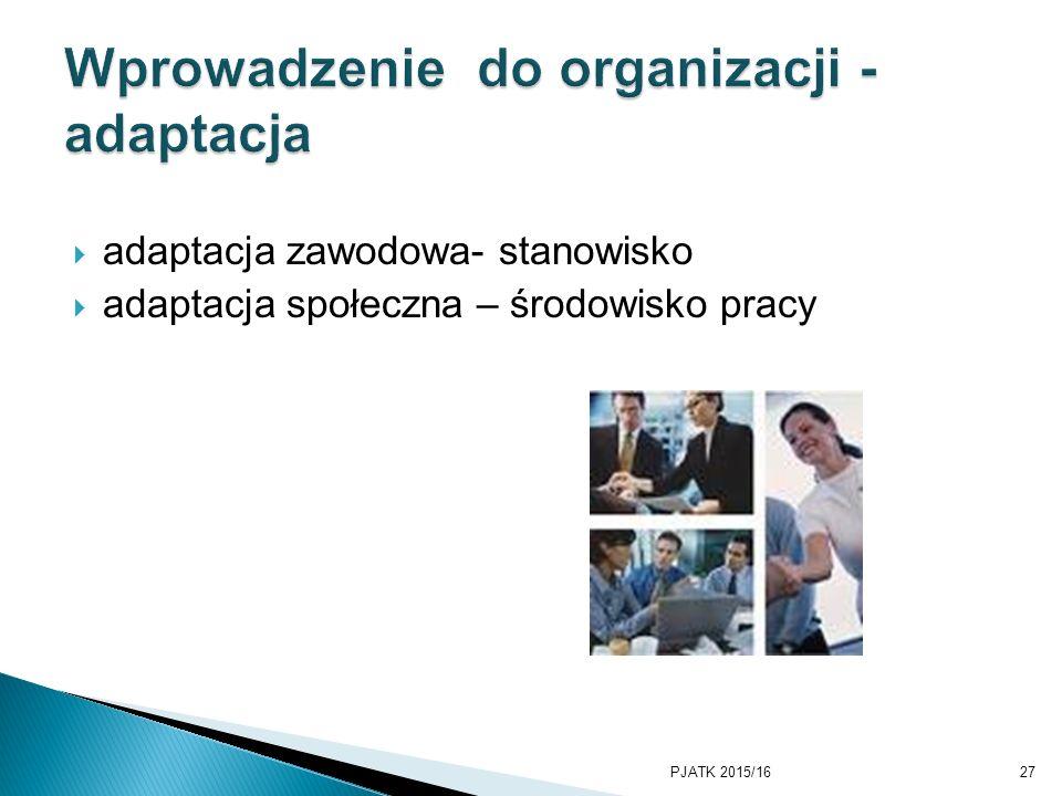  adaptacja zawodowa- stanowisko  adaptacja społeczna – środowisko pracy PJATK 2015/1627