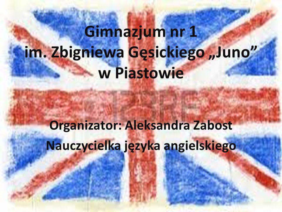 """Gimnazjum nr 1 im. Zbigniewa Gęsickiego """"Juno"""" w Piastowie Organizator: Aleksandra Zabost Nauczycielka języka angielskiego"""