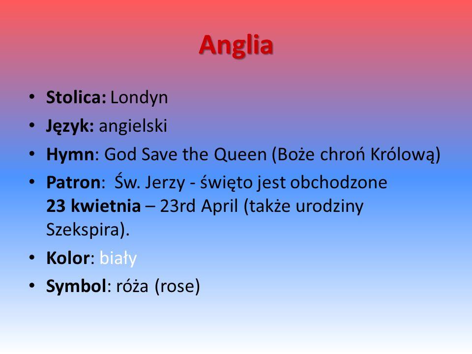 Anglia Stolica: Londyn Język: angielski Hymn: God Save the Queen (Boże chroń Królową) Patron: Św. Jerzy - święto jest obchodzone 23 kwietnia – 23rd Ap