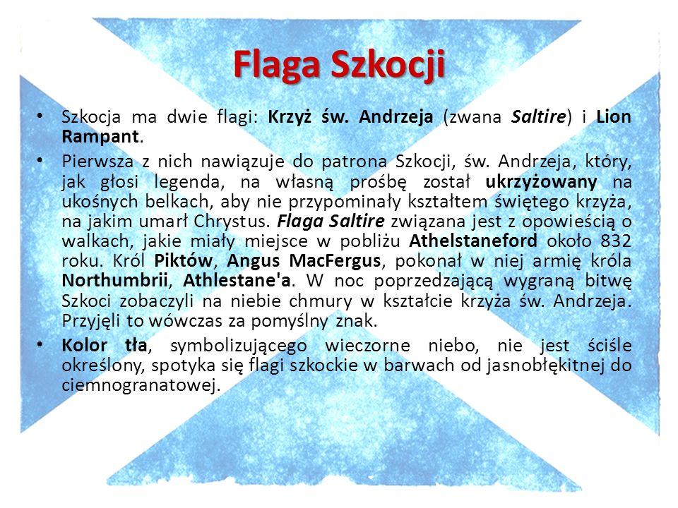 Flaga Szkocji Szkocja ma dwie flagi: Krzyż św. Andrzeja (zwana Saltire) i Lion Rampant. Pierwsza z nich nawiązuje do patrona Szkocji, św. Andrzeja, kt
