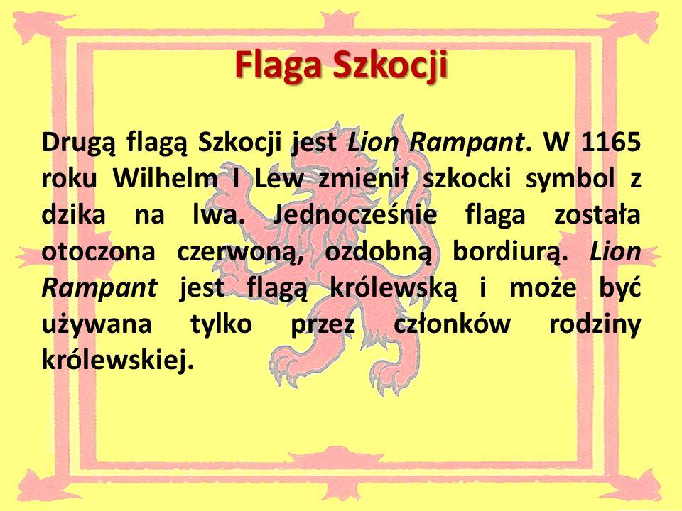 Flaga Szkocji Drugą flagą Szkocji jest Lion Rampant. W 1165 roku Wilhelm I Lew zmienił szkocki symbol z dzika na lwa. Jednocześnie flaga została otocz