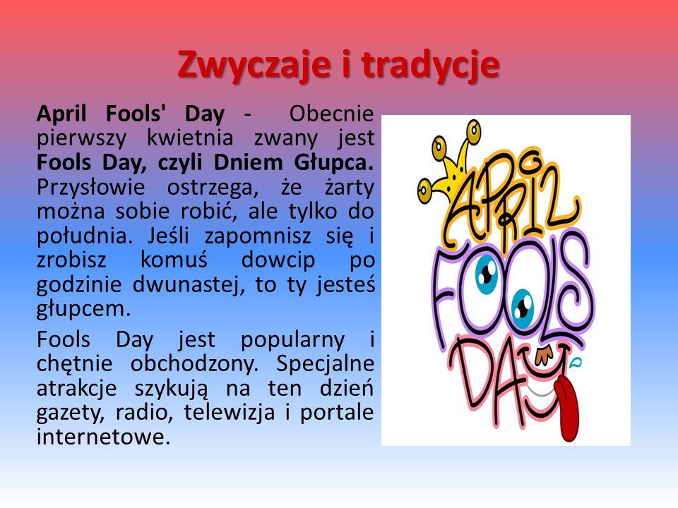 April Fools' Day - Obecnie pierwszy kwietnia zwany jest Fools Day, czyli Dniem Głupca. Przysłowie ostrzega, że żarty można sobie robić, ale tylko do p
