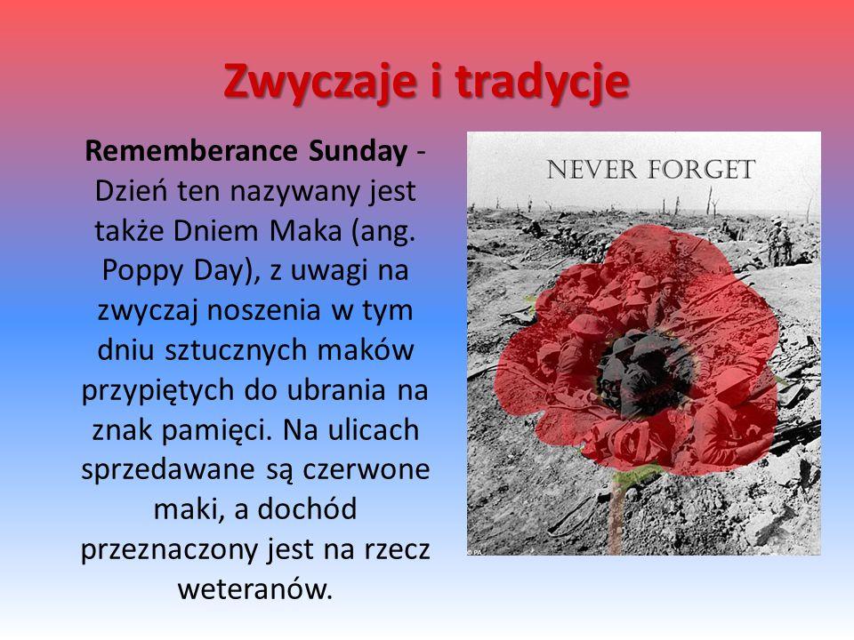 Rememberance Sunday - Dzień ten nazywany jest także Dniem Maka (ang. Poppy Day), z uwagi na zwyczaj noszenia w tym dniu sztucznych maków przypiętych d