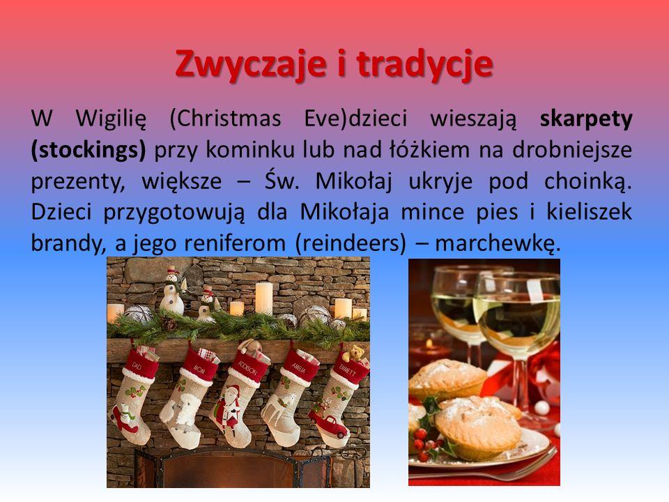 W Wigilię (Christmas Eve)dzieci wieszają skarpety (stockings) przy kominku lub nad łóżkiem na drobniejsze prezenty, większe – Św. Mikołaj ukryje pod c
