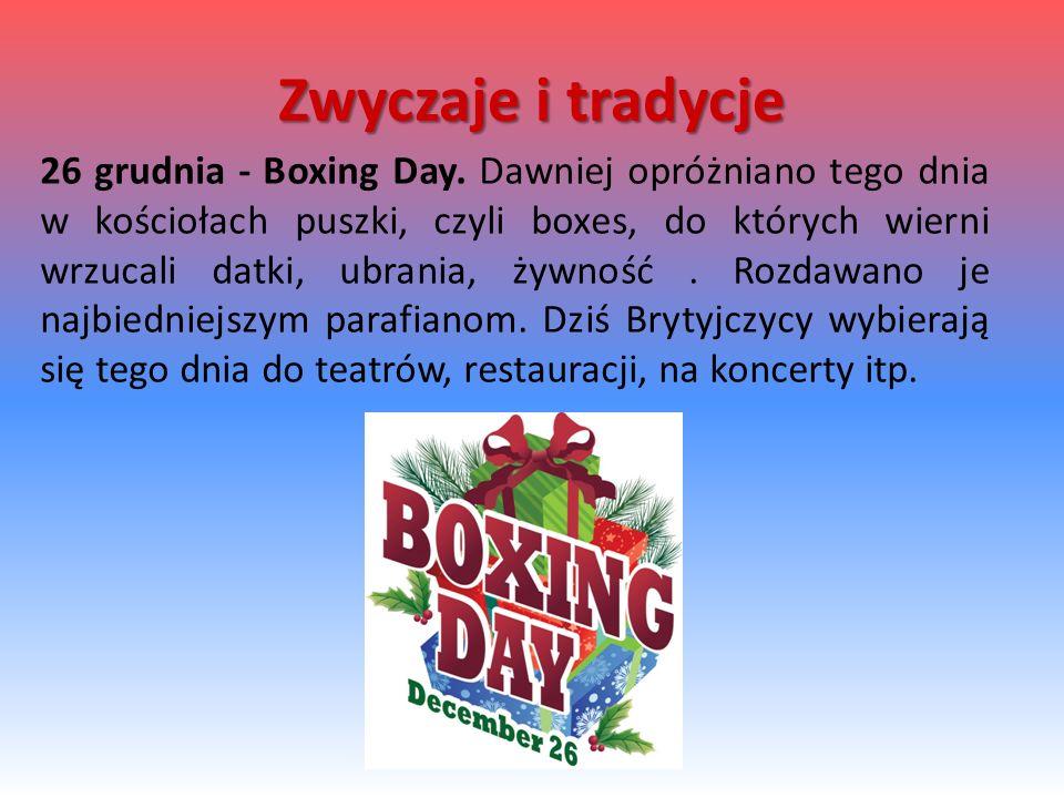 26 grudnia - Boxing Day. Dawniej opróżniano tego dnia w kościołach puszki, czyli boxes, do których wierni wrzucali datki, ubrania, żywność. Rozdawano