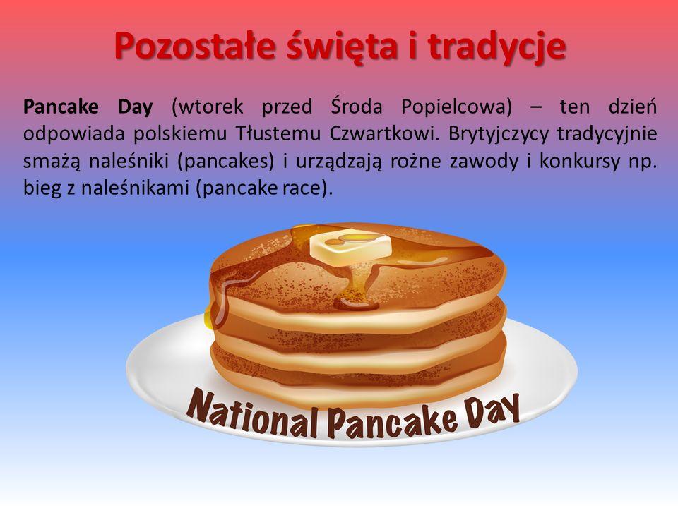 Pancake Day (wtorek przed Środa Popielcowa) – ten dzień odpowiada polskiemu Tłustemu Czwartkowi. Brytyjczycy tradycyjnie smażą naleśniki (pancakes) i