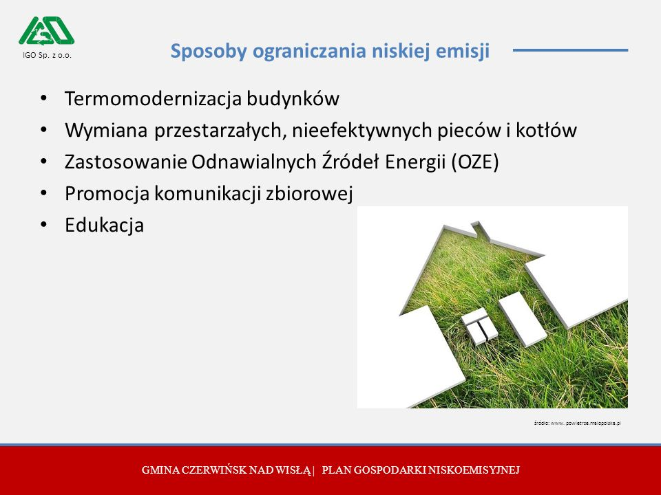 Sposoby ograniczania niskiej emisji Termomodernizacja budynków Wymiana przestarzałych, nieefektywnych pieców i kotłów Zastosowanie Odnawialnych Źródeł Energii (OZE) Promocja komunikacji zbiorowej Edukacja GMINA CZERWIŃSK NAD WISŁĄ | PLAN GOSPODARKI NISKOEMISYJNEJ IGO Sp.