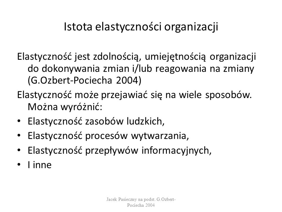 Istota elastyczności organizacji Elastyczność jest zdolnością, umiejętnością organizacji do dokonywania zmian i/lub reagowania na zmiany (G.Ozbert-Pociecha 2004) Elastyczność może przejawiać się na wiele sposobów.