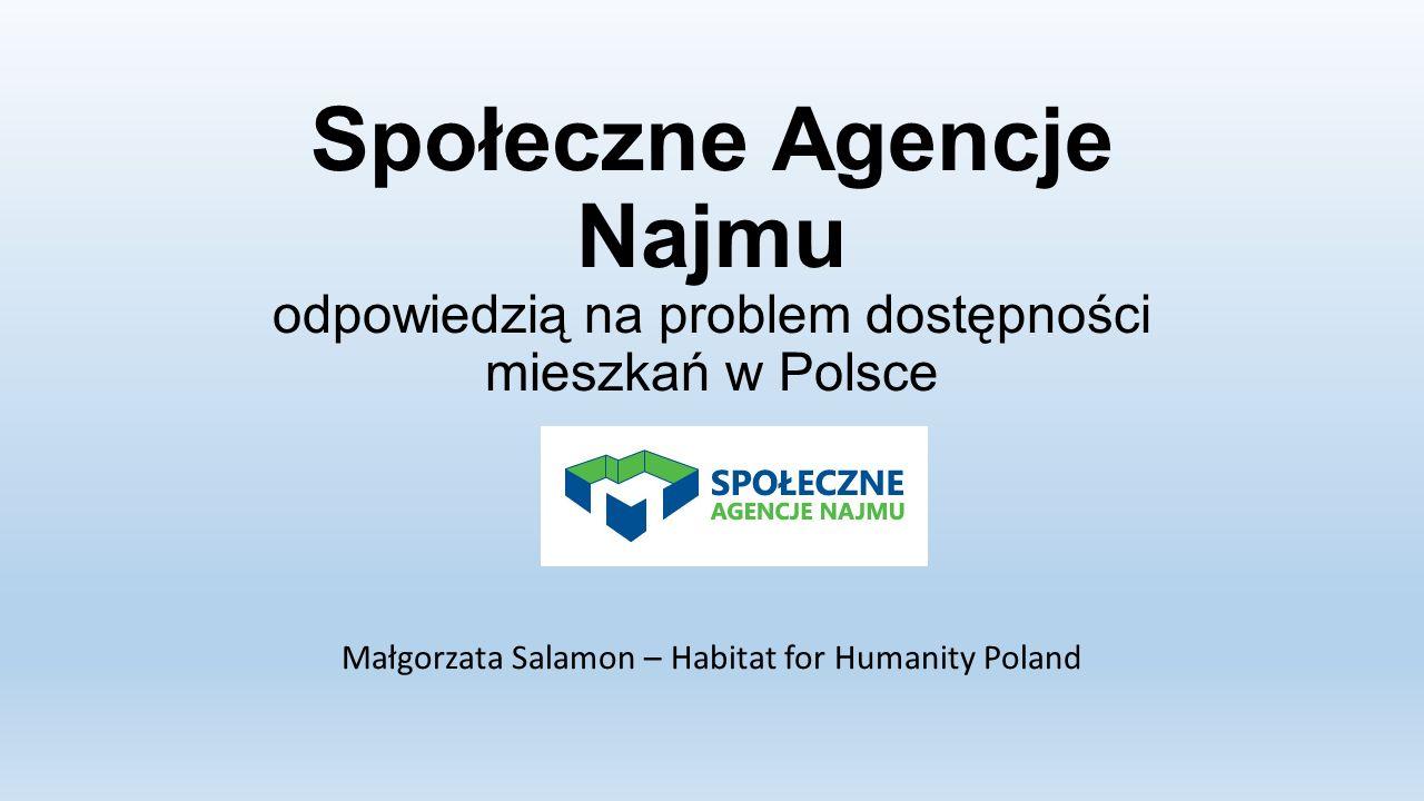 Społeczne Agencje Najmu odpowiedzią na problem dostępności mieszkań w Polsce Małgorzata Salamon – Habitat for Humanity Poland
