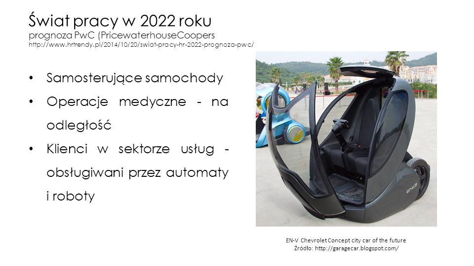 Świat pracy w 2022 roku prognoza PwC (PricewaterhouseCoopers http://www.hrtrendy.pl/2014/10/20/swiat-pracy-hr-2022-prognoza-pwc/ Samosterujące samochody Operacje medyczne - na odległość Klienci w sektorze usług - obsługiwani przez automaty i roboty EN-V Chevrolet Concept city car of the future Źródło: http://garagecar.blogspot.com/