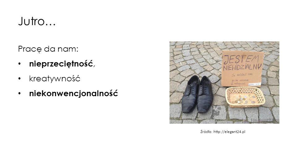 Jutro… Pracę da nam: nieprzeciętność, kreatywność niekonwencjonalność Źródło: http://elegant24.pl