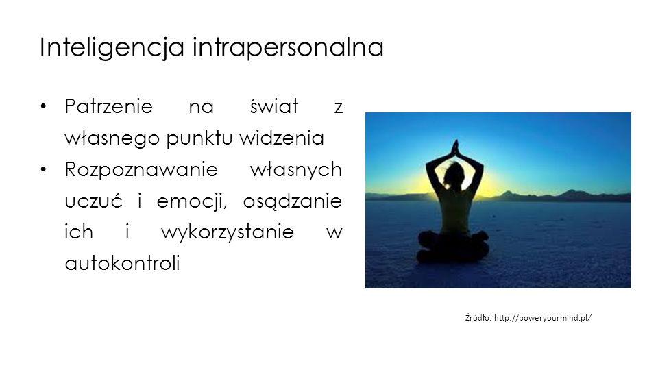 Inteligencja intrapersonalna Patrzenie na świat z własnego punktu widzenia Rozpoznawanie własnych uczuć i emocji, osądzanie ich i wykorzystanie w autokontroli Źródło: http://poweryourmind.pl/