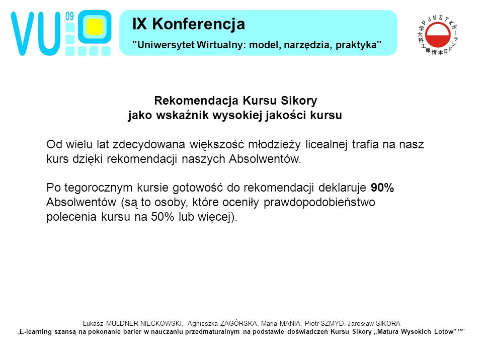 """Łukasz MULDNER-NIECKOWSKI, Agnieszka ZAGÓRSKA, Maria MANIA, Piotr SZMYD, Jarosław SIKORA """"E-learning szansą na pokonanie barier w nauczaniu przedmaturalnym na podstawie doświadczeń Kursu Sikory """"Matura Wysokich Lotów ™ IX Konferencja Uniwersytet Wirtualny: model, narzędzia, praktyka Rekomendacja Kursu Sikory jako wskaźnik wysokiej jakości kursu Od wielu lat zdecydowana większość młodzieży licealnej trafia na nasz kurs dzięki rekomendacji naszych Absolwentów."""