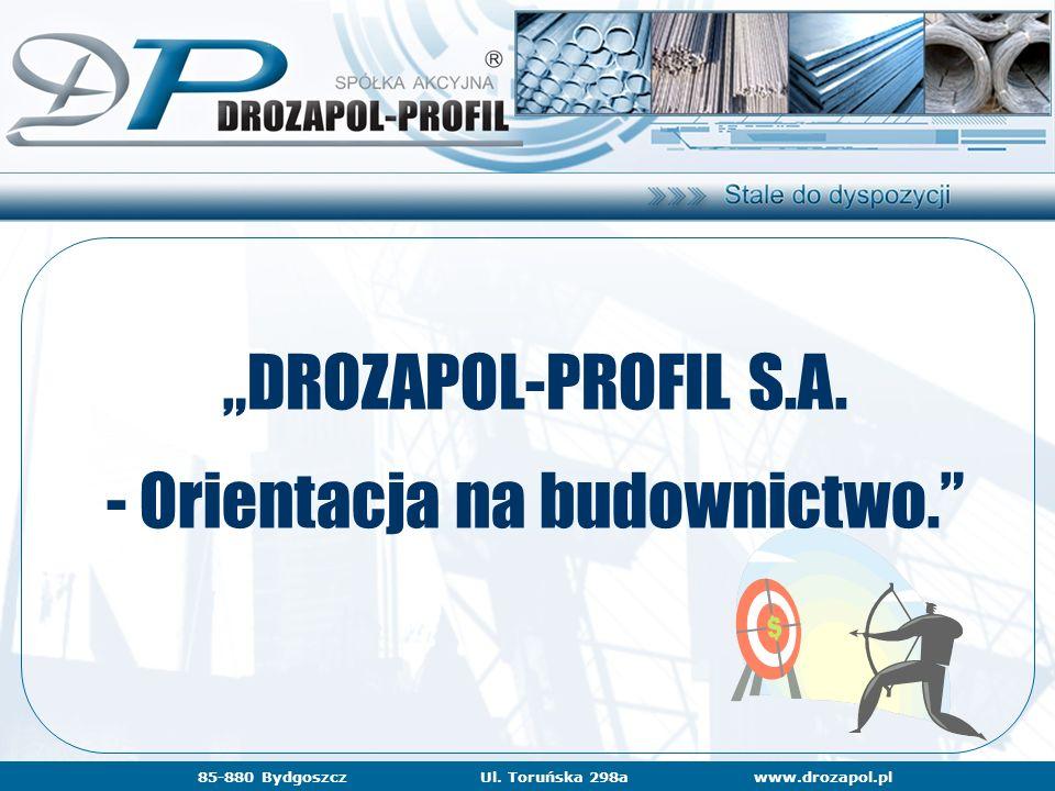 """www.drozapol.pl85-880 BydgoszczUl. Toruńska 298a """"DROZAPOL-PROFIL S.A. - Orientacja na budownictwo."""" www.drozapol.pl85-880 BydgoszczUl. Toruńska 298a"""