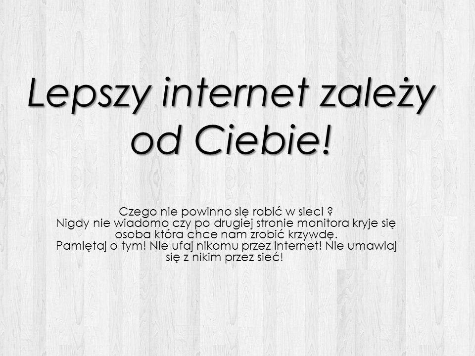 Lepszy internet zależy od Ciebie! Czego nie powinno się robić w sieci ? Nigdy nie wiadomo czy po drugiej stronie monitora kryje się osoba która chce n