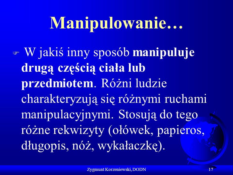Manipulowanie… F W jakiś inny sposób manipuluje drugą częścią ciała lub przedmiotem. Różni ludzie charakteryzują się różnymi ruchami manipulacyjnymi.