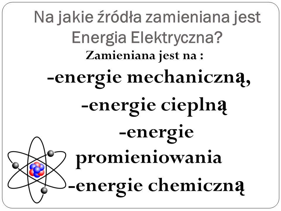 Na jakie źródła zamieniana jest Energia Elektryczna.