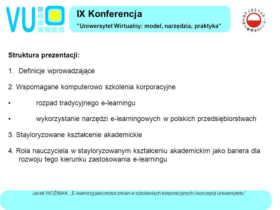 """Jacek WOŹNIAK, """"E-learning jako motor zmian w szkoleniach korporacyjnych i koncepcji uniwersytetu Podsumowanie: Zastosowanie e-learningu w korporacjach ograniczyło się do wykorzystywania wiedzy skodyfikowanej w organizacji Pozyskiwanie wiedzy z nie nadzorowanych przez korporacje społecznościowych forów dyskusyjnych spowodowało wzrost znaczenia pracowników wiedzy, którzy wykroczyli poza sferę nadzorowanego kształcenia W bazującym na dyskusji nauczaniu akademickim powstał model uniwersytetu stayloryzowanego Wprowadza on radykalne zmiany w społecznej strukturze uniwersytet, prowadząc do wzrostu znaczenia zarządów i obniżenia pozycji, które mogą zająć obecni nauczyciela akademiccy Taki kierunek zmian może stanowić barierę dla akceptacji e-learningu w społeczności akademickiej IX Konferencja Uniwersytet Wirtualny: model, narzędzia, praktyka"""