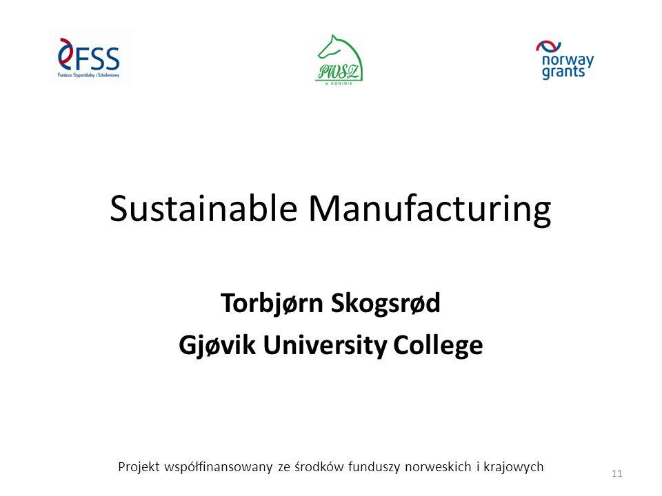 Sustainable Manufacturing Torbjørn Skogsrød Gjøvik University College Projekt współfinansowany ze środków funduszy norweskich i krajowych 11