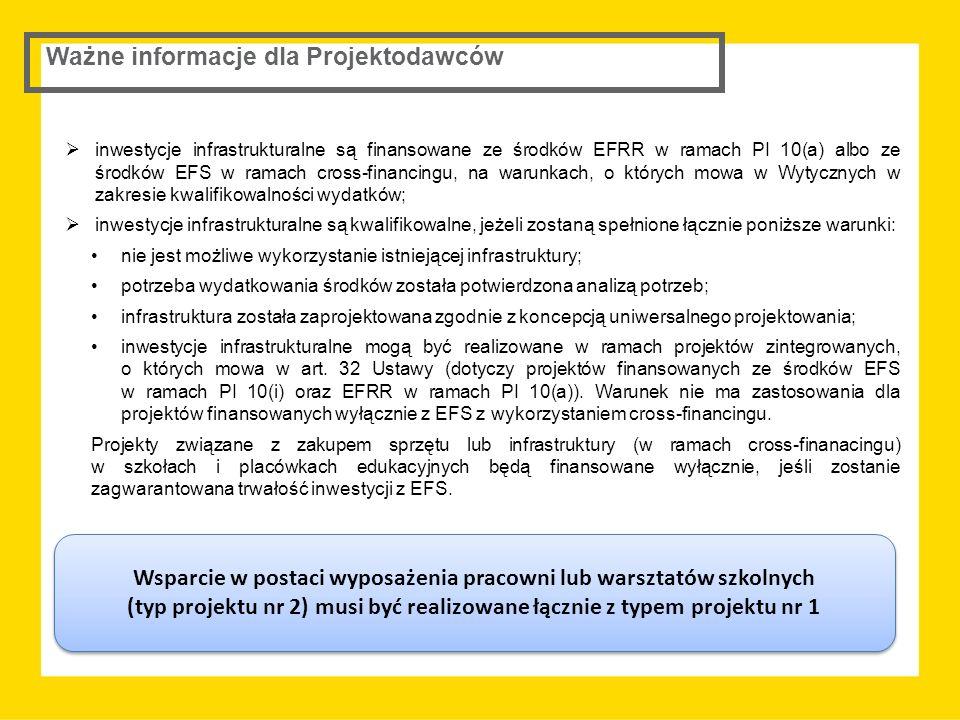 inwestycje infrastrukturalne są finansowane ze środków EFRR w ramach PI 10(a) albo ze środków EFS w ramach cross-financingu, na warunkach, o których mowa w Wytycznych w zakresie kwalifikowalności wydatków;  inwestycje infrastrukturalne są kwalifikowalne, jeżeli zostaną spełnione łącznie poniższe warunki: nie jest możliwe wykorzystanie istniejącej infrastruktury; potrzeba wydatkowania środków została potwierdzona analizą potrzeb; infrastruktura została zaprojektowana zgodnie z koncepcją uniwersalnego projektowania; inwestycje infrastrukturalne mogą być realizowane w ramach projektów zintegrowanych, o których mowa w art.