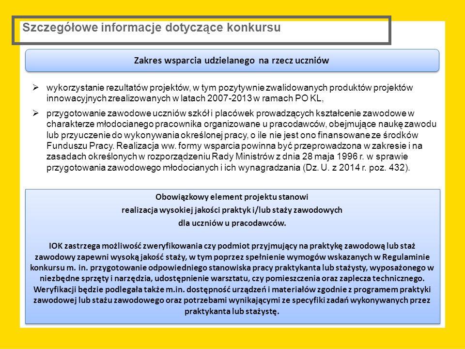 Szczegółowe informacje dotyczące konkursu  wykorzystanie rezultatów projektów, w tym pozytywnie zwalidowanych produktów projektów innowacyjnych zrealizowanych w latach 2007-2013 w ramach PO KL,  przygotowanie zawodowe uczniów szkół i placówek prowadzących kształcenie zawodowe w charakterze młodocianego pracownika organizowane u pracodawców, obejmujące naukę zawodu lub przyuczenie do wykonywania określonej pracy, o ile nie jest ono finansowane ze środków Funduszu Pracy.