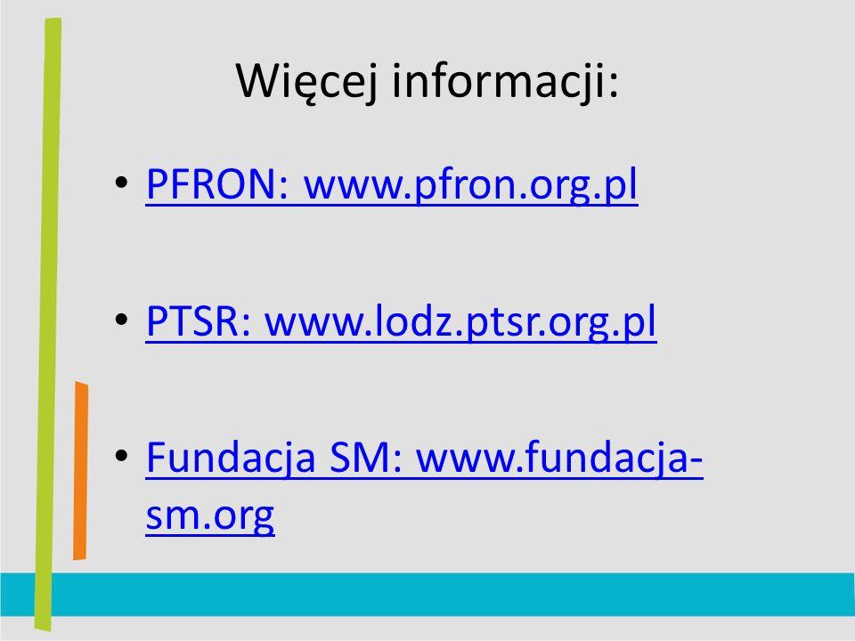 Więcej informacji: PFRON: www.pfron.org.pl PTSR: www.lodz.ptsr.org.pl Fundacja SM: www.fundacja- sm.org Fundacja SM: www.fundacja- sm.org