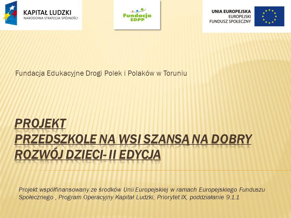 Fundacja Edukacyjne Drogi Polek i Polaków w Toruniu Projekt współfinansowany ze środków Unii Europejskiej w ramach Europejskiego Funduszu Społecznego, Program Operacyjny Kapitał Ludzki, Priorytet IX, poddziałanie 9.1.1