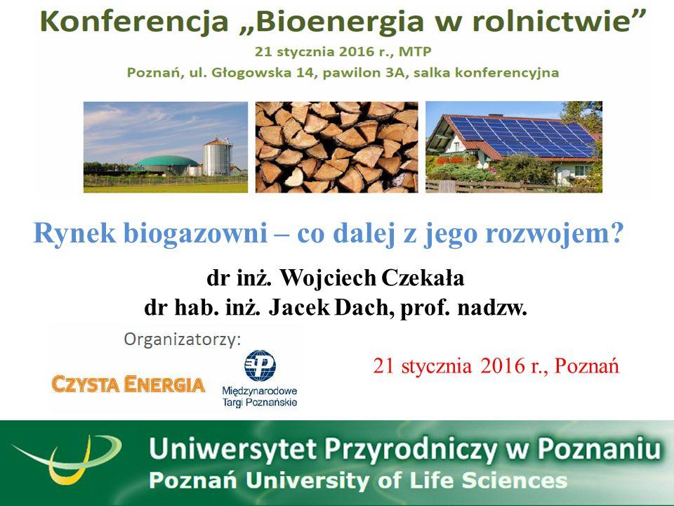 Rynek biogazowni – co dalej z jego rozwojem? dr inż. Wojciech Czekała dr hab. inż. Jacek Dach, prof. nadzw. 21 stycznia 2016 r., Poznań