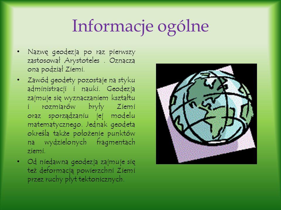 Informacje ogólne Nazw ę geodezja po raz pierwszy zastosował Arystoteles. Oznacza ona podział Ziemi. Zawód geodety pozostaje na styku administracji i